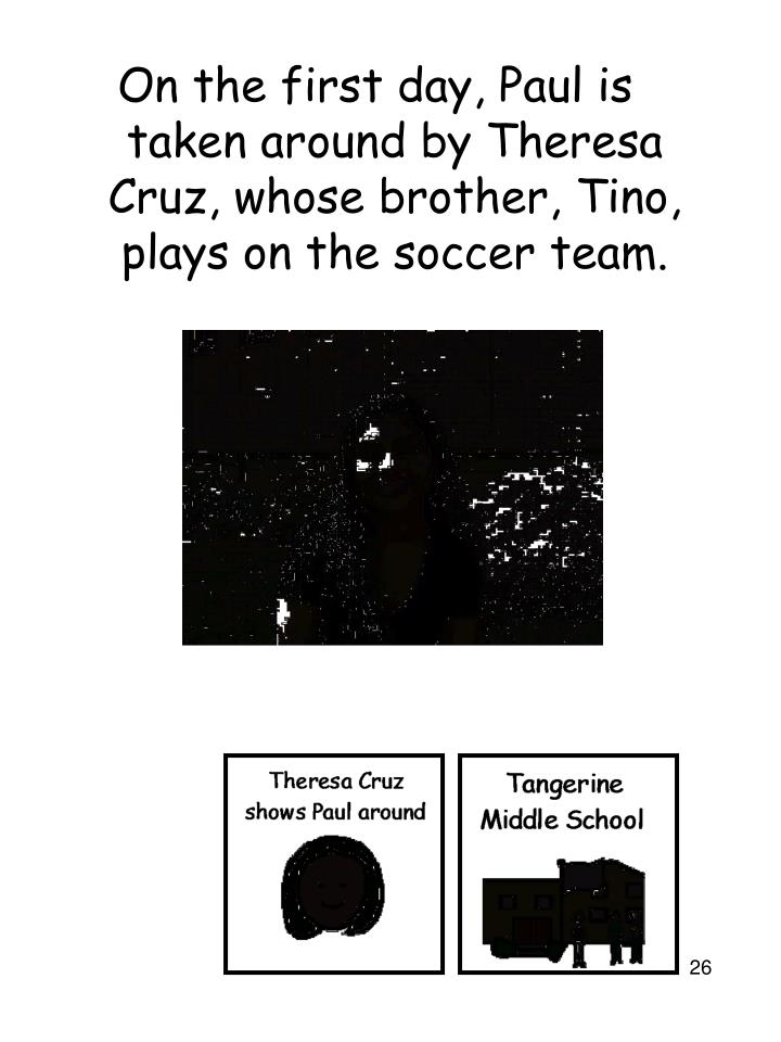 On the first day, Paul is taken around by Theresa Cruz, whose brother, Tino, plays on the soccer team.
