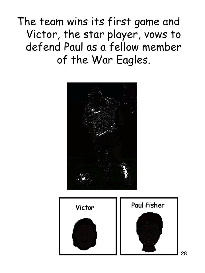 The team wins its first game and Victor, the star player, vows to defend Paul as a fellow member of the War Eagles.