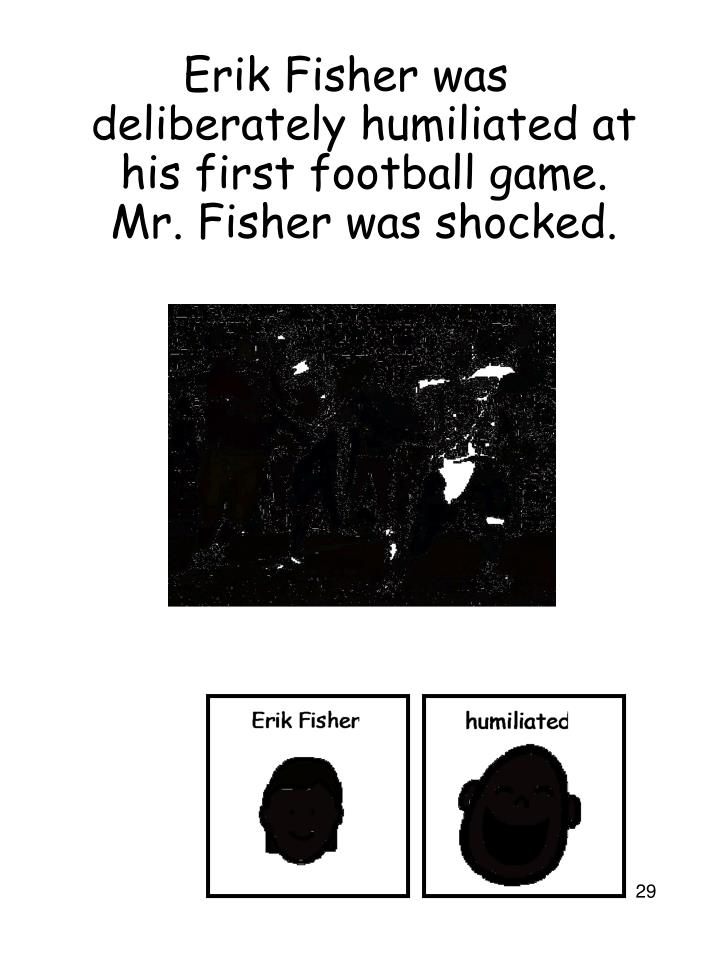 Erik Fisher was deliberately humiliated at his first football game.  Mr. Fisher was shocked.