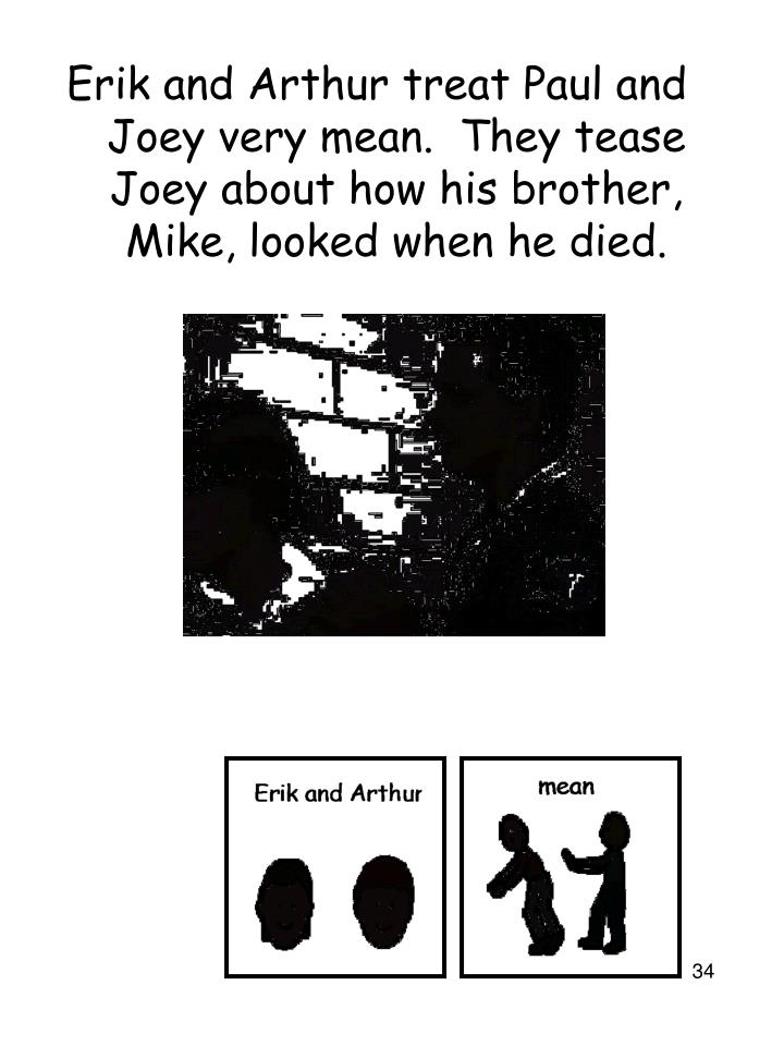 Erik and Arthur treat Paul and Joey very mean.  They tease Joey about how his brother, Mike, looked when he died.