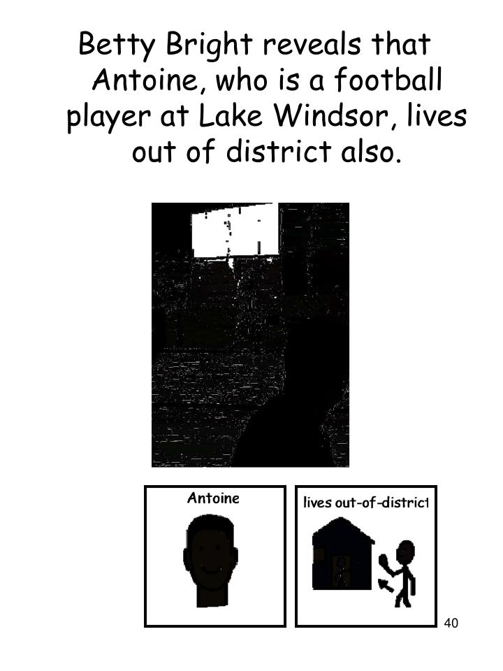 Betty Bright reveals that Antoine, who is a football player at Lake Windsor, lives out of district also.