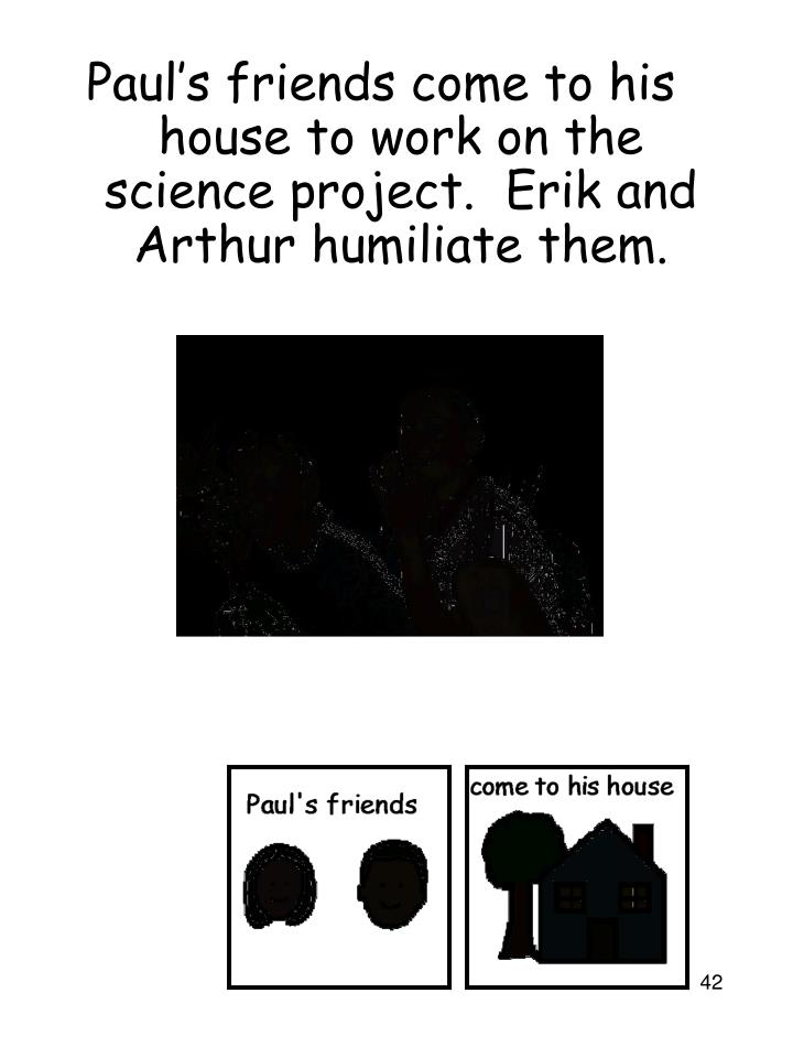 Paul's friends come to his house to work on the science project.  Erik and Arthur humiliate them.