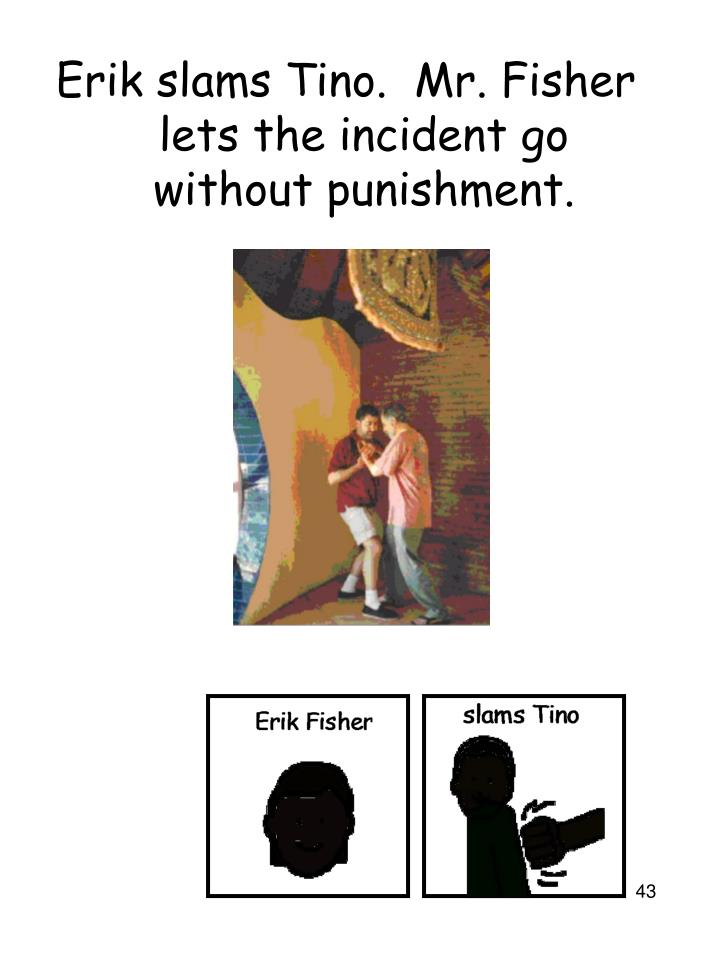Erik slams Tino.  Mr. Fisher lets the incident go without punishment.