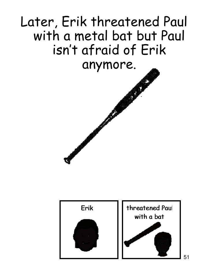 Later, Erik threatened Paul with a metal bat but Paul isn't afraid of Erik anymore.