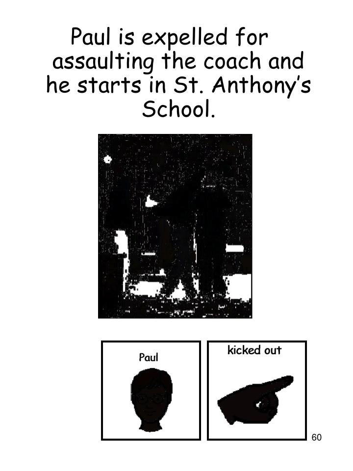 Paul is expelled for assaulting the coach and he starts in St. Anthony's School.