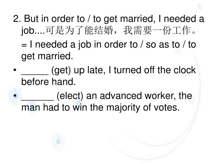 2. But in order to / to get married, I needed a job....