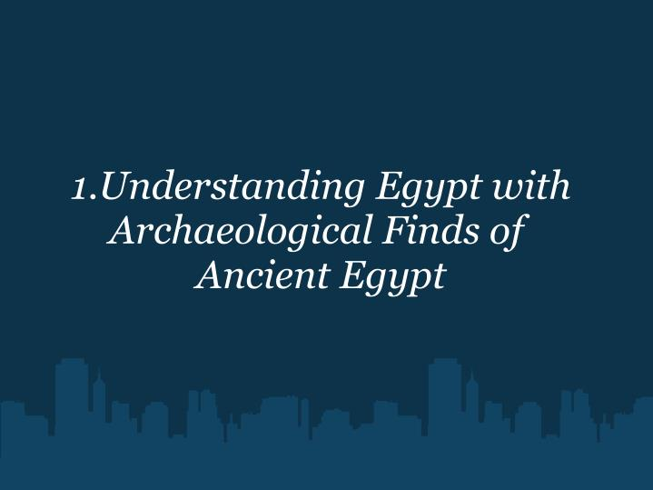 1.Understanding Egypt with Archaeological Finds of