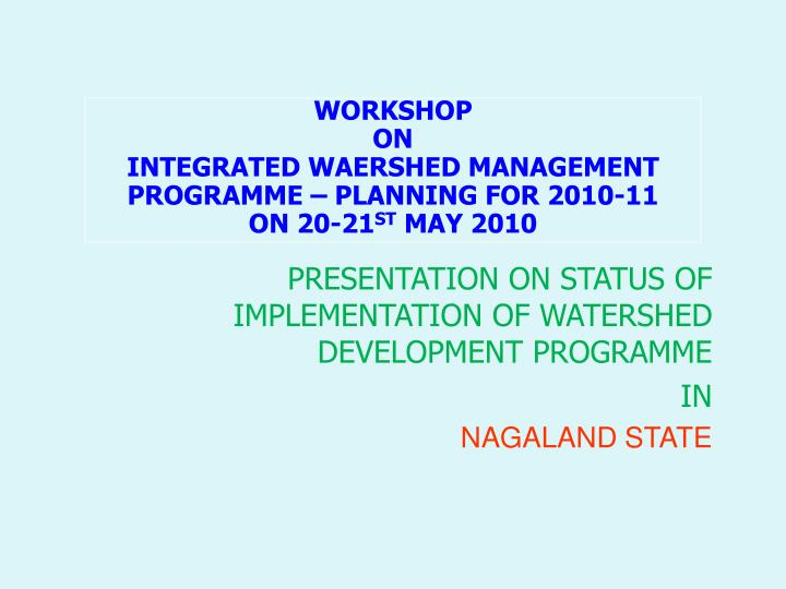 presentation on status of implementation of watershed development programme in nagaland state n.