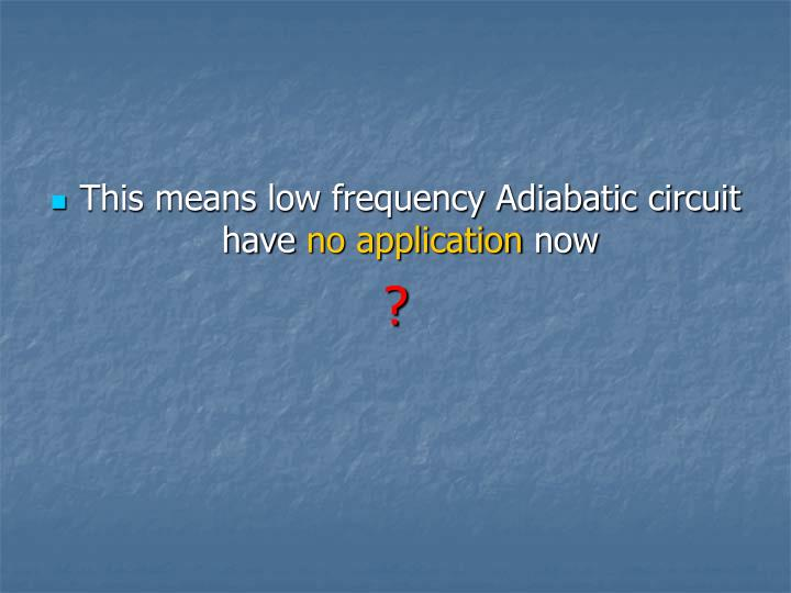 This means low frequency Adiabatic circuit have