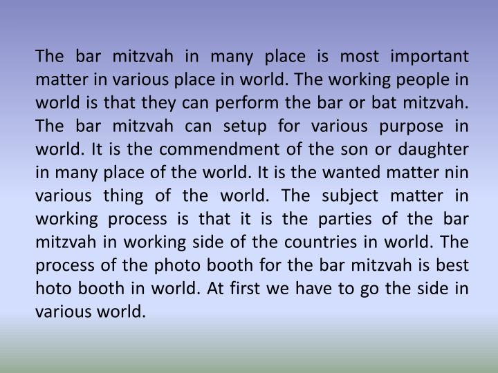 The bar mitzvah in many place is most important matter in various place in world. The working people...