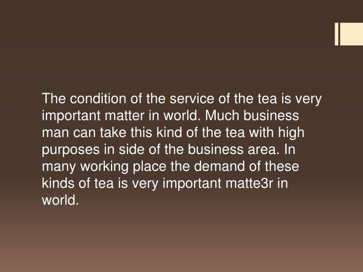 The condition of the service of the tea is very important matter in world. Much business man can tak...