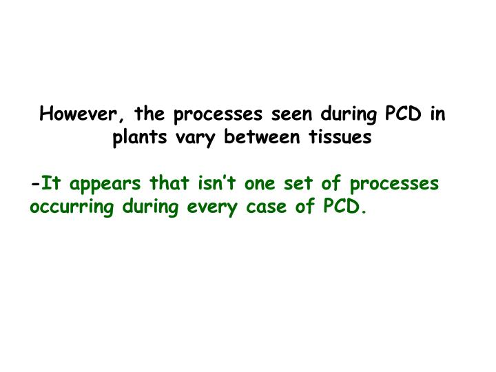 However, the processes seen during PCD in plants vary between tissues