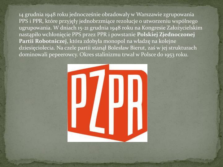 14 grudnia 1948 roku jednocześnie obradowały w Warszawie zgrupowania PPS i PPR, które przyjęły jednobrzmiące rezolucje o utworzeniu wspólnego ugrupowania. W dniach 15-21 grudnia 1948 roku na Kongresie Założycielskim nastąpiło wchłonięcie PPS przez PPR i powstanie