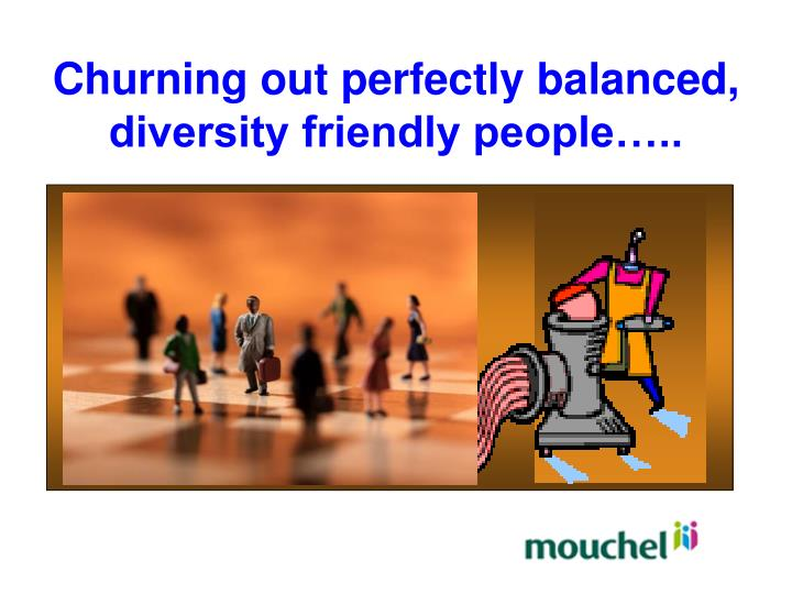 Churning out perfectly balanced, diversity friendly people…..