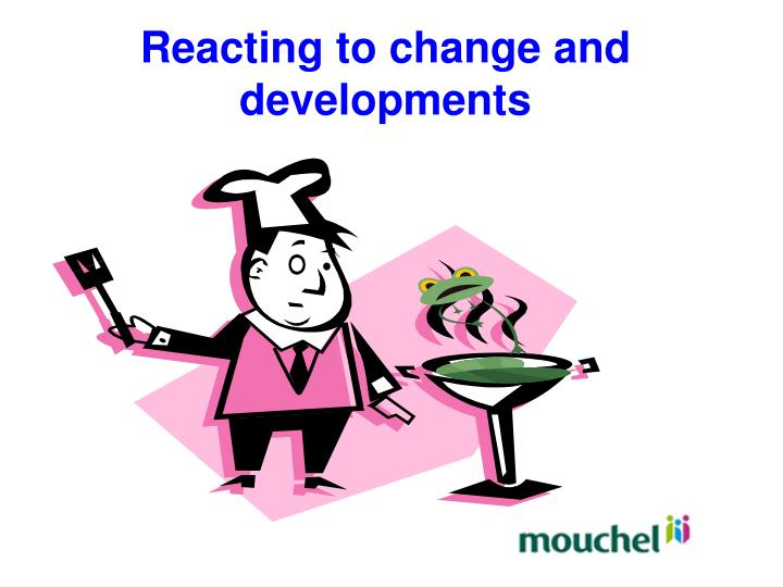 Reacting to change and developments