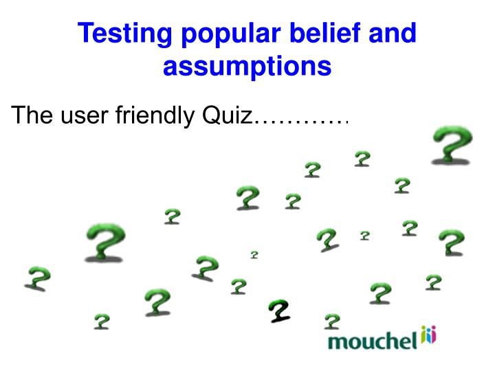 Testing popular belief and assumptions