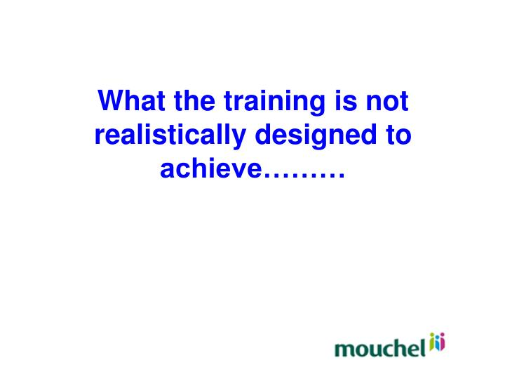 What the training is not realistically designed to achieve………