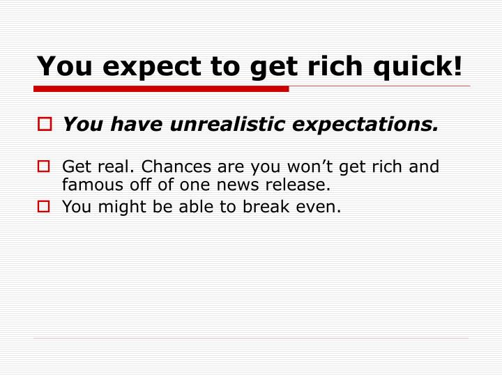 You expect to get rich quick!