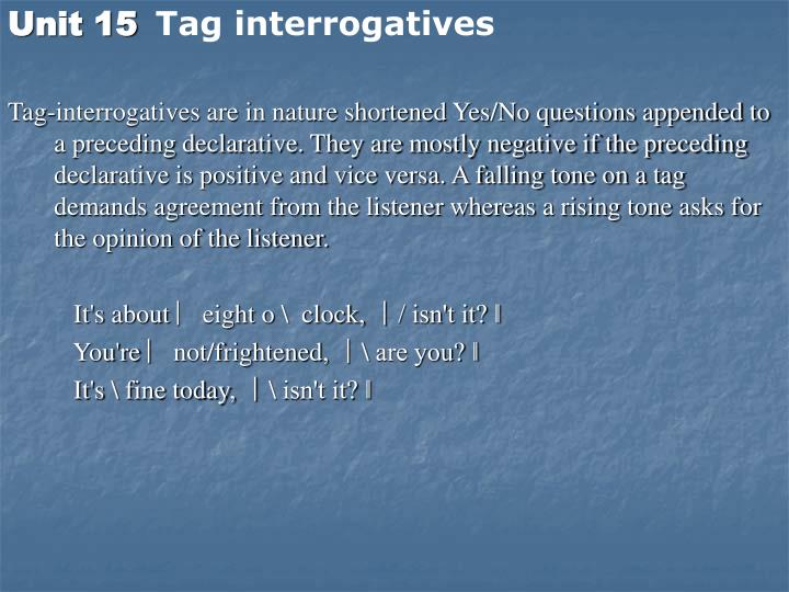 Tag-interrogatives are in nature shortened Yes/No questions appended to a preceding declarative. They are mostly negative if the preceding declarative is positive and vice versa. A falling tone on a tag demands agreement from the listener whereas a rising tone asks for the opinion of the listener.