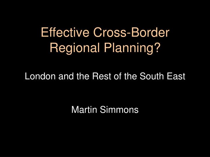 Effective cross border regional planning london and the rest of the south east martin simmons