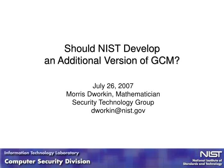 PPT - Should NIST Develop an Additional Version of GCM? PowerPoint