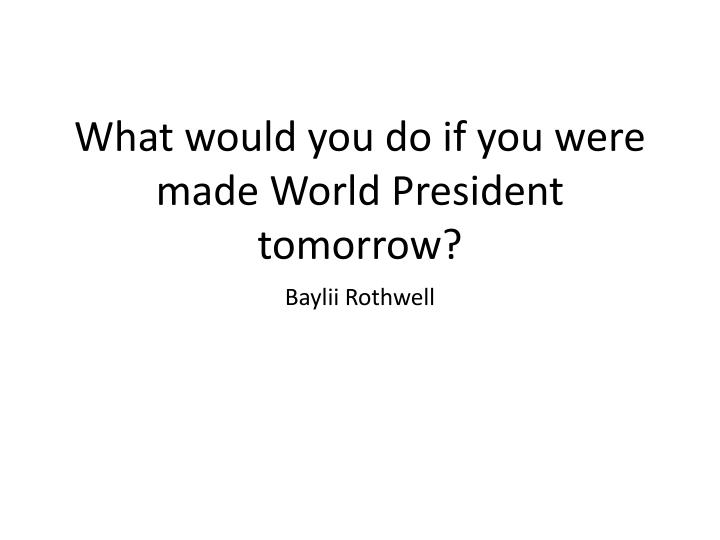 what would you do if you were made world president tomorrow n.