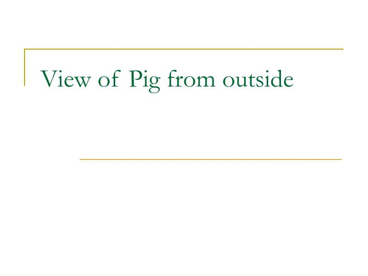 View of Pig from outside