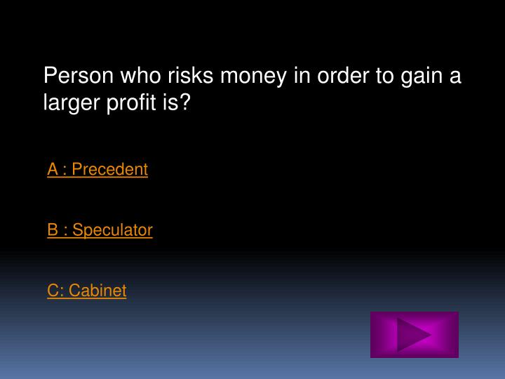 Person who risks money in order to gain a larger profit is?
