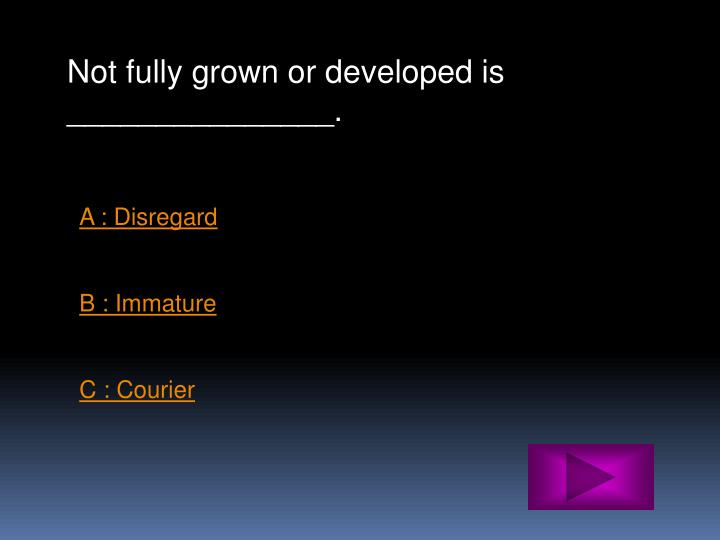 Not fully grown or developed is _______________.