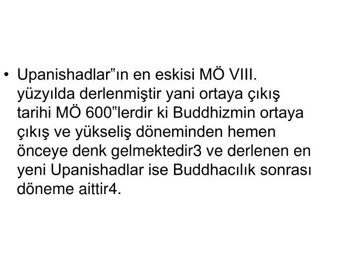"""Upanishadlar""""ın en eskisi MÖ VIII. yüzyılda derlenmiştir yani ortaya çıkış tarihi MÖ 600""""lerdir ki Buddhizmin ortaya çıkış ve yükseliş döneminden hemen önceye denk gelmektedir3 ve derlenen en yeni Upanishadlar ise Buddhacılık sonrası döneme aittir4."""