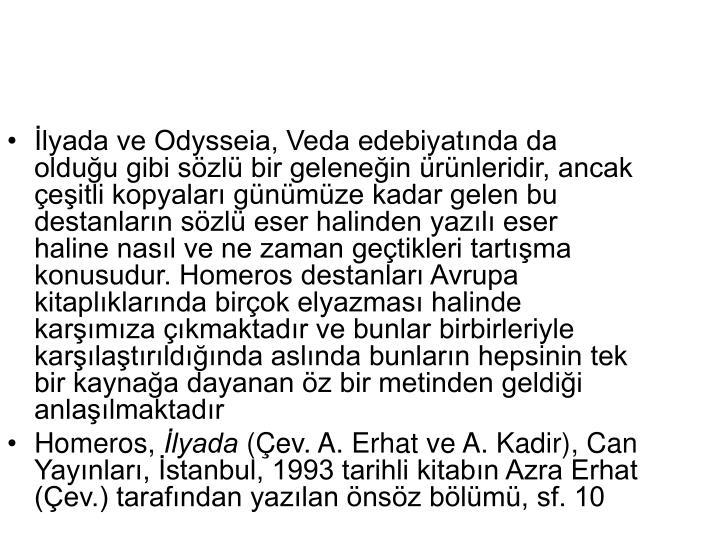 İlyada ve Odysseia, Veda edebiyatında da olduğu gibi sözlü bir geleneğin ürünleridir, ancak çeşitli kopyaları günümüze kadar gelen bu destanların sözlü eser halinden yazılı eser haline nasıl ve ne zaman geçtikleri tartışma konusudur. Homeros destanları Avrupa kitaplıklarında birçok elyazması halinde karşımıza çıkmaktadır ve bunlar birbirleriyle karşılaştırıldığında aslında bunların hepsinin tek bir kaynağa dayanan öz bir metinden geldiği anlaşılmaktadır