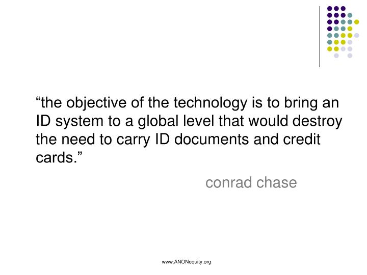 """the objective of the technology is to bring an ID system to a global level that would destroy the need to carry ID documents and credit cards."""