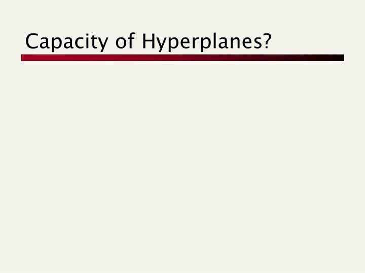 Capacity of Hyperplanes?