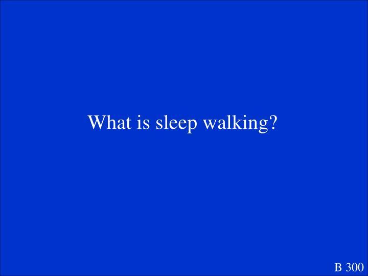 What is sleep walking?