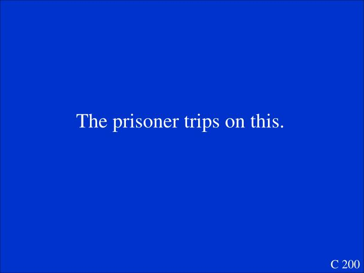 The prisoner trips on this.