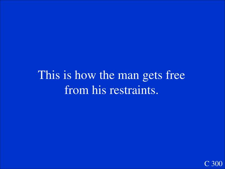 This is how the man gets free from his restraints.