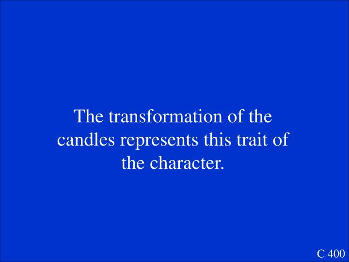 The transformation of the candles represents this trait of the character.