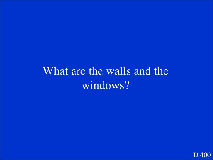 What are the walls and the windows?