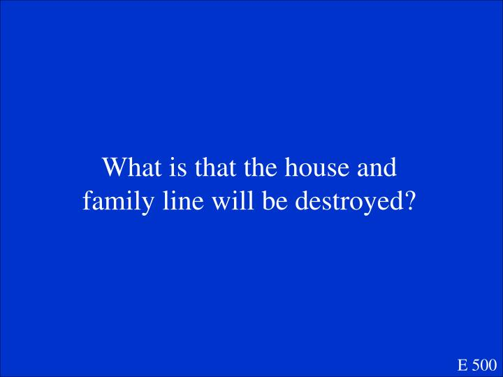 What is that the house and family line will be destroyed?