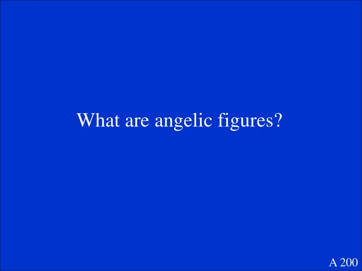 What are angelic figures?