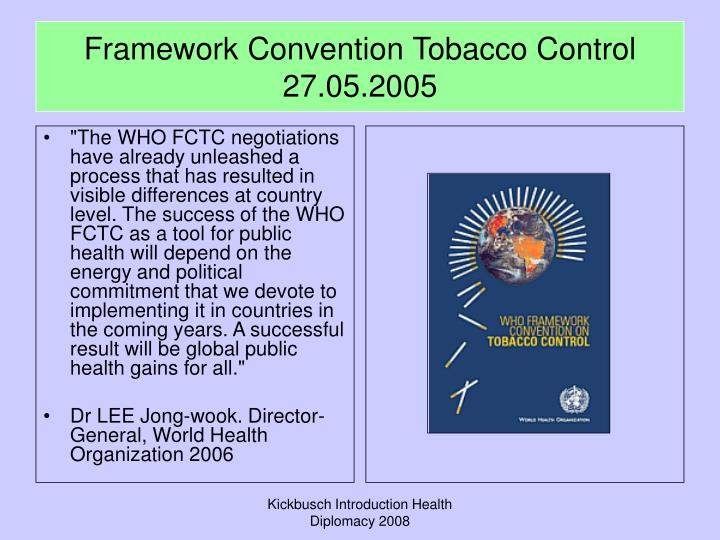 """""""The WHO FCTC negotiations have already unleashed a process that has resulted in visible differences at country level. The success of the WHO FCTC as a tool for public health will depend on the energy and political commitment that we devote to implementing it in countries in the coming years. A successful result will be global public health gains for all."""""""