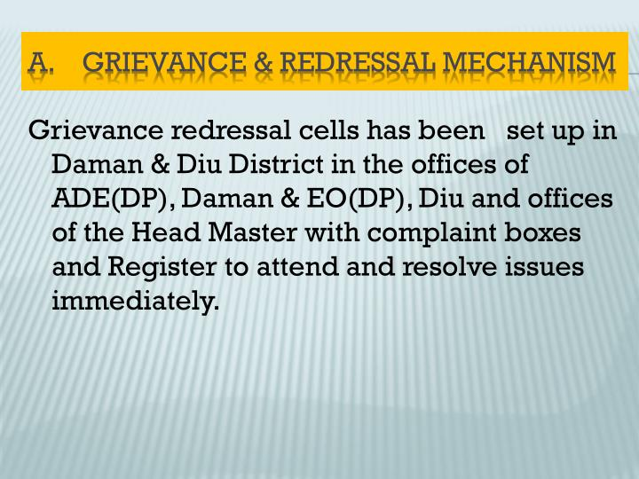 Grievance redressal cells has been   set up in Daman & Diu District in the offices of ADE(DP), Daman & EO(DP), Diu and offices of the Head Master with complaint boxes and Register to attend and resolve issues immediately.