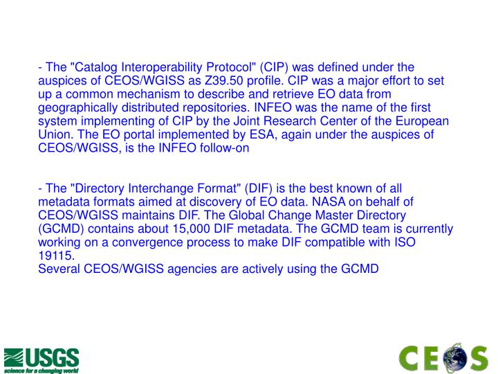 """- The """"Catalog Interoperability Protocol"""" (CIP) was defined under the auspices of CEOS/WGISS as Z39.50 profile. CIP was a major effort to set up a common mechanism to describe and retrieve EO data from geographically distributed repositories. INFEO was the name of the first system implementing of CIP by the Joint Research Center of the European Union. The EO portal implemented by ESA, again under the auspices of CEOS/WGISS, is the INFEO follow-on"""