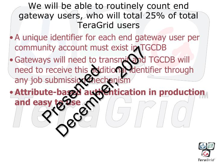We will be able to routinely count end gateway users who will total 25 of total teragrid users