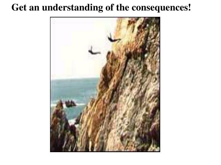 Get an understanding of the consequences!