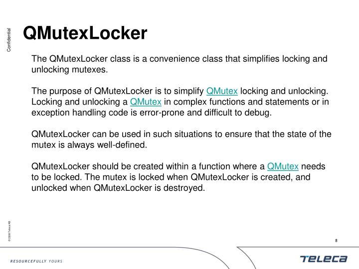 The QMutexLocker class is a convenience class that simplifies locking and unlocking mutexes.