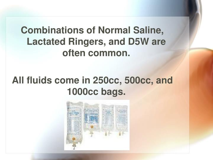 Combinations of Normal Saline, Lactated Ringers, and D5W are often common.