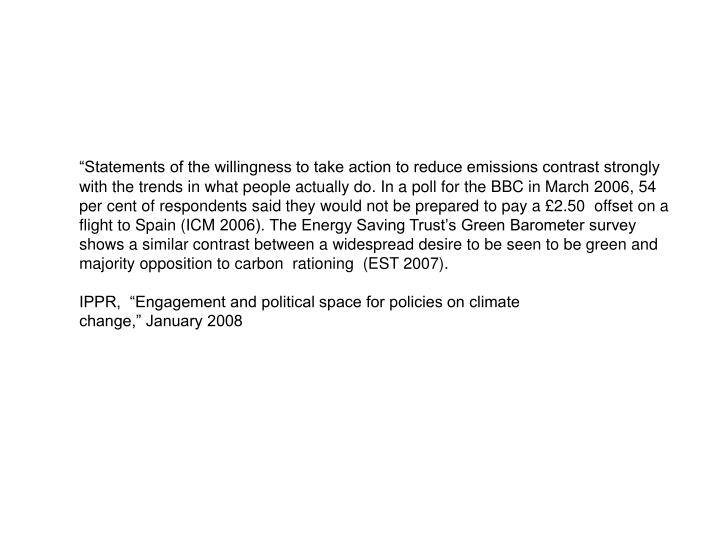 """""""Statements of the willingness to take action to reduce emissions contrast strongly with the trends in what people actually do. In a poll for the BBC in March 2006, 54 per cent of respondents said they would not be prepared to pay a £2.50  offset on a flight to Spain (ICM"""