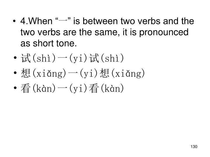 "4.When ""一"" is between two verbs and the two verbs are the same, it is pronounced as short tone."