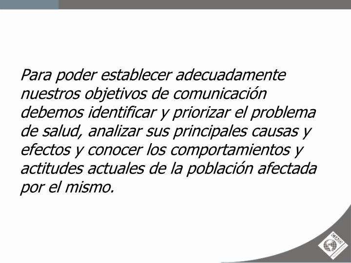 Para poder establecer adecuadamente nuestros objetivos de comunicación debemos identificar y priorizar el problema de salud, analizar sus principales causas y efectos y conocer los comportamientos y actitudes actuales de la población afectada por el mismo.